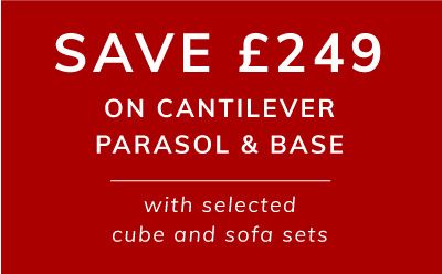 Save £249 on cantilever parasol & bas with selected sofa and cube sets. Worth £299 now only £50 with selected sets